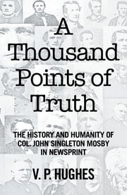 A Thousand Points of Truth - The History and Humanity of Col. John Singleton Mosby in Newsprint ebook by V. P. Hughes