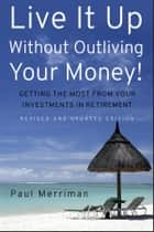 Live It Up Without Outliving Your Money! - Getting the Most From Your Investments in Retirement ebook by Paul Merriman