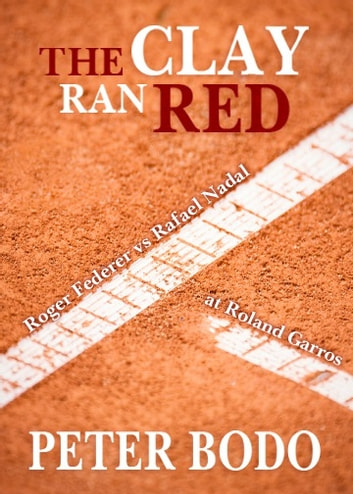 The Clay Ran Red - Roger Federer vs. Rafael Nadal at Roland Garros ebook by Peter Bodo