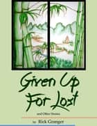Given Up for Lost and Other Stories ebook by Rick Granger