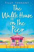 The Waffle House on the Pier - A gorgeous feel-good romantic comedy ebook by