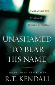 Unashamed to Bear His Name - Embracing the Stigma of Being a Christian ebook by R. T. Kendall,Michael Youssef