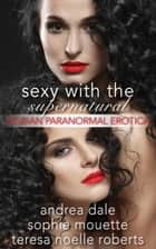 Sexy With the Supernatural: Lesbian Paranormal Erotica ebook by Sophie Mouette, Andrea Dale, Teresa Noelle Roberts