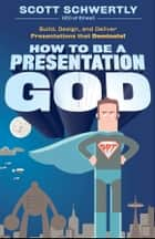 How to be a Presentation God - Build, Design, and Deliver Presentations that Dominate ebook by Scott Schwertly