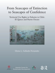 From Seascapes of Extinction to Seascapes of Confidence - Territorial Use Rights in Fisheries in Chile: ElQuisco and Puerto Oscuro ebook by Gloria L. Gallardo Fernandez