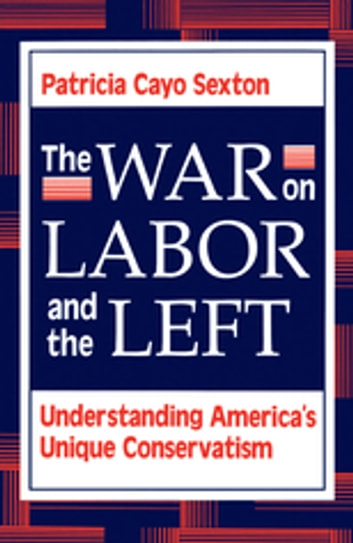 The War On Labor And The Left - Understanding America's Unique Conservatism ebook by Patricia Cayo Sexton