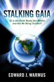 Stalking Gaia - Or Is the Earth Really Our Mother and Are We Being Scolded ebook by Edward J. Warmus