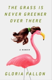 The Grass Is Never Greener Over There - A Memoir ebook by Gloria Fallon