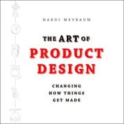 The Art of Product Design - Changing How Things Get Made audiobook by Hardi Meybaum