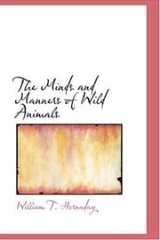 The Minds And Manners Of Wild Animals ebook by William T. Hornaday