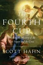 The Fourth Cup - Unveiling the Mystery of the Last Supper and the Cross ebook by Scott Hahn
