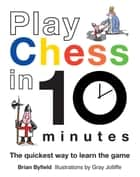 Play Chess in 10 Minutes - The Quickest Way to Learn the Game ebook by Gray Jolliffe, Brian Byfield, Brian Field