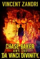 Chase Baker and the Da Vinci Divinity - A Chase Baker Thriller Series No. 6, #6 ebook by Vincent Zandri