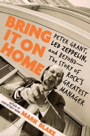 Bring It On Home - Peter Grant, Led Zeppelin, and Beyond--The Story of Rock's Greatest Manager ebook by Mark Blake