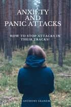 Anxiety and Panic Attacks - How to Stop Attacks in Their Tracks! ebook by Anthony Ekanem