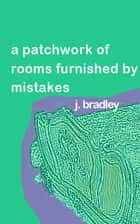 A Patchwork of Rooms Furnished by Mistakes by J. Bradley ebook by J. Bradley