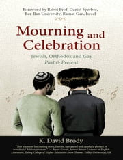 Mourning and Celebration: Jewish, Orthodox and Gay, Past and Present ebook by K. David Brody