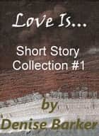 Love Is... - Short Story Collection #1 ebook by Denise Barker