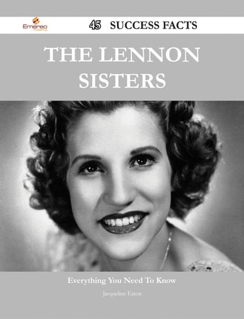 The Lennon Sisters 45 Success Facts - Everything you need to know about The Lennon Sisters ebook by Jacqueline Eaton