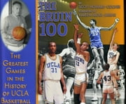 Bruin 100 - The Greatest Games in the History of UCLA Basketball ebook by Scott Howard-Cooper