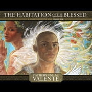 Habitation of the Blessed, The - A Dirge for Prester John Volume One audiobook by Catherynne M. Valente