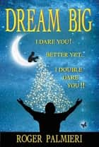 Dream Big I Dare You ebook by Roger Palmieri