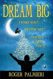 Dream Big I Dare You - Better Yet I Double Dare You ebook by Roger Palmieri