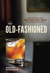 The Old-Fashioned - The Story of the World's First Classic Cocktail, with Recipes and Lore ebook by Robert Simonson