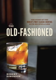 The Old-Fashioned - The Story of the World's First Classic Cocktail, with Recipes and Lore ebook by Robert Simonson,Daniel Krieger