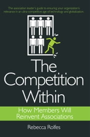The Competition Within - How Members Will Reinvent Associations ebook by REBECCA ROLFES