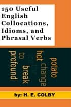 150 Useful English Collocations, Idioms, and Phrasal Verbs ebook by H.E. Colby