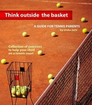 Think Outside the Basket: A Guide for Tennis Parents - Collection of Exercises to Help Your Child On the Tennis Court ebook by Urska Juric