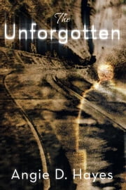 The Unforgotten ebook by Angie D. Hayes