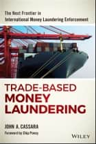 Trade-Based Money Laundering - The Next Frontier in International Money Laundering Enforcement ebook by John A. Cassara, Chip Poncy