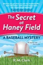The Secret at Haney Field - A Baseball Mystery ebook by R. M. Clark