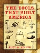 The Tools that Built America ebook by Alex Bealer