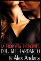 La Proposta Indecente del Miliardario eBook by Alex Anders