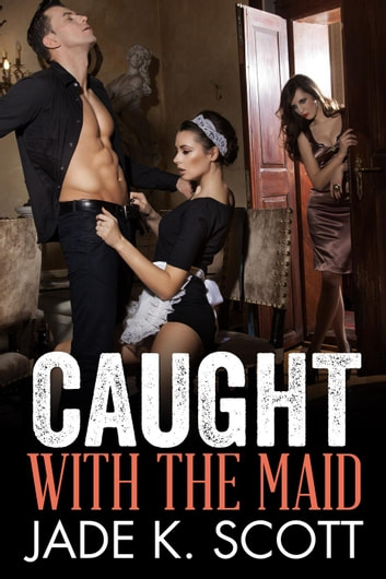 Caught with the Maid ebook by Jade K. Scott