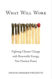 What Will Work: Fighting Climate Change with Renewable Energy, Not Nuclear Power ebook by Kristin Shrader-Frechette