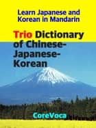 Trio Dictionary of Chinese-Japanese-Korean - How to learn essential Japanese and Korean vocabulary in Mandarin for school, exam, and business ebook by Taebum Kim