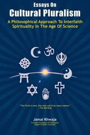 Essays On Cultural Pluralism - A Philosophical Approach To Interfaith Spirituality In The Age Of Science ebook by Jamal Khwaja