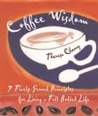 Coffee Wisdom: 7 Finely-Ground Principals For Living A Full-Bodied Life ebook by Theresa Cheung