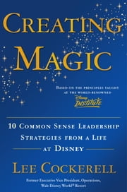 Creating Magic - 10 Common Sense Leadership Strategies from a Life at Disney ebook by Lee Cockerell