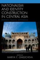 Nationalism and Identity Construction in Central Asia - Dimensions, Dynamics, and Directions ebook by Mariya Y. Omelicheva, Reuel R. Hanks, Aziz Burkhanov,...