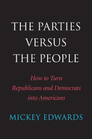 The Parties Versus the People: How to Turn Republicans and Democrats into Americans ebook by Mickey Edwards