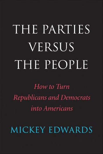 The Parties Versus the People - How to Turn Republicans and Democrats into Americans ebook by Mickey Edwards