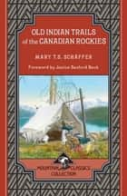 Old Indian Trails of the Canadian Rockies ebook by Mary T.S. Schäffer
