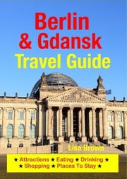 Berlin & Gdansk Travel Guide - Attractions, Eating, Drinking, Shopping & Places To Stay ebook by Lisa Brown
