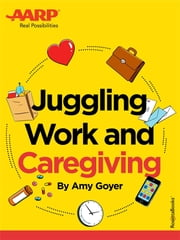 AARP's Juggling Work and Caregiving ebook by Amy Goyer