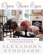 Open Your Eyes - 1,000 Simple Ways To Bring Beauty Into Your Home And Life Each Day ebook by Alexandra Stoddard